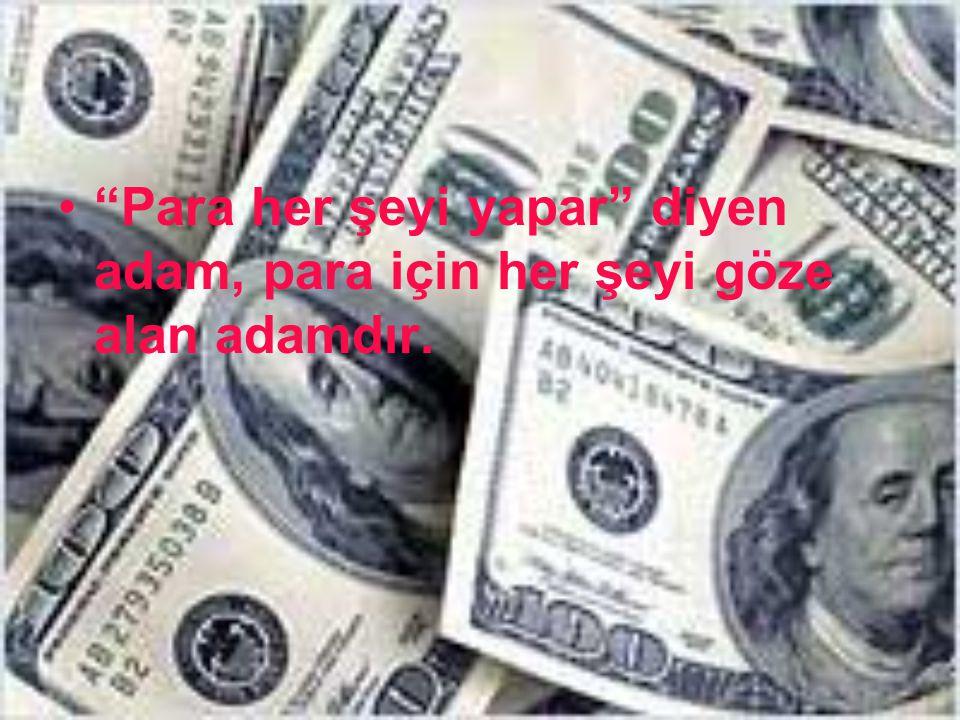 Para her şeyi yapar diyen adam, para için her şeyi göze alan adamdır.