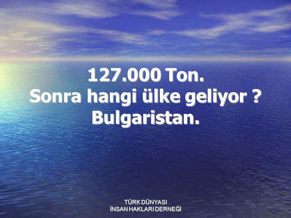 127.000 Ton. Sonra hangi ülke geliyor Bulgaristan.