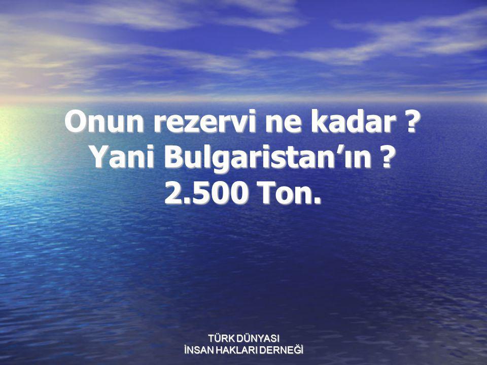 Onun rezervi ne kadar Yani Bulgaristan'ın 2.500 Ton.