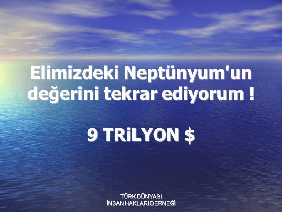 Elimizdeki Neptünyum un değerini tekrar ediyorum ! 9 TRiLYON $
