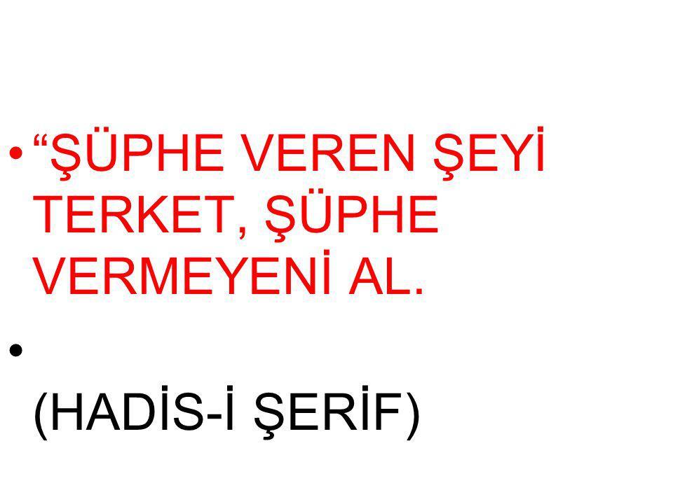 ŞÜPHE VEREN ŞEYİ TERKET, ŞÜPHE VERMEYENİ AL.