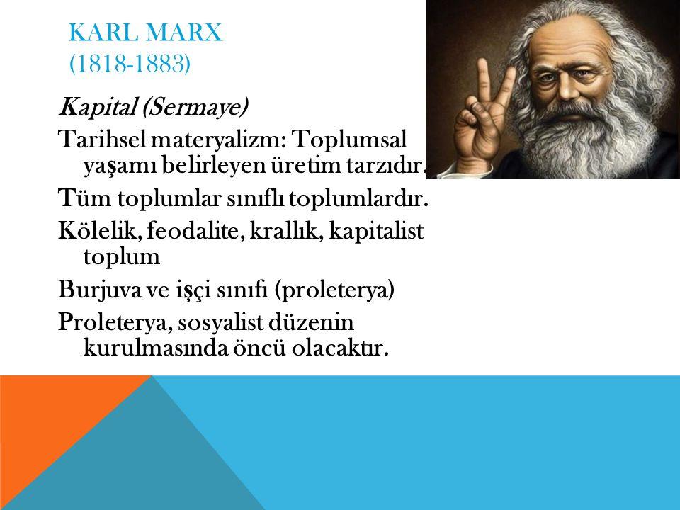 KARL MARX (1818-1883) Kapital (Sermaye) Tarihsel materyalizm: Toplumsal yaşamı belirleyen üretim tarzıdır.