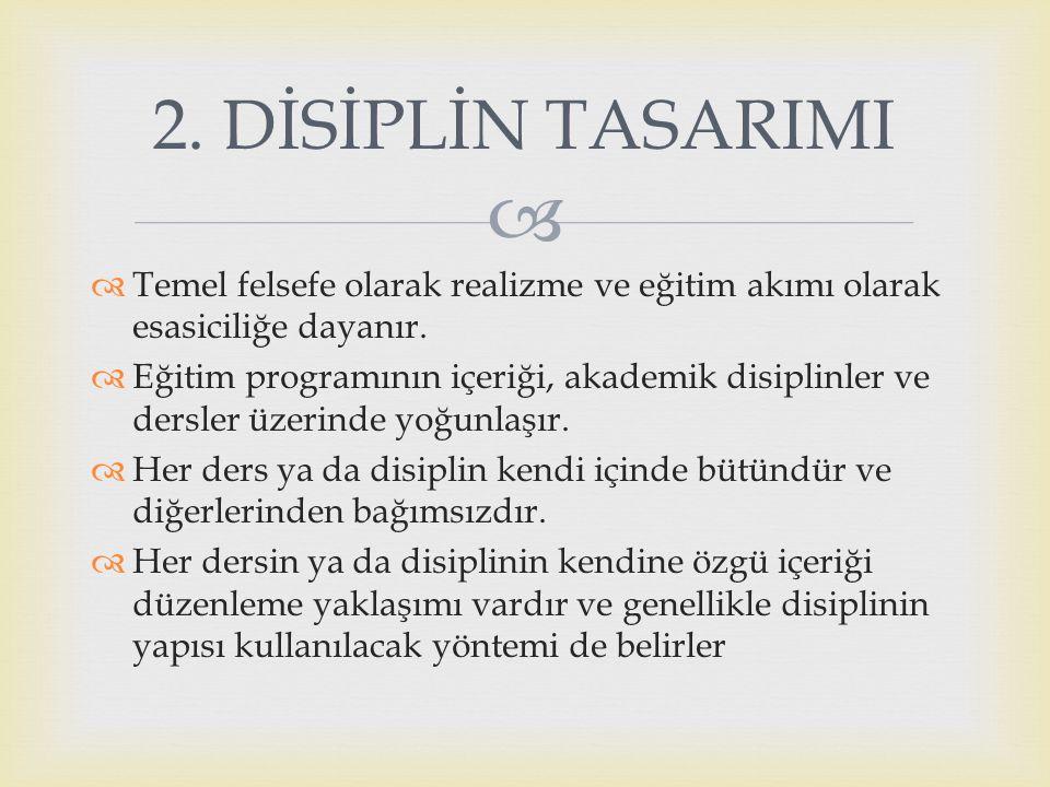 2. DİSİPLİN TASARIMI Temel felsefe olarak realizme ve eğitim akımı olarak esasiciliğe dayanır.