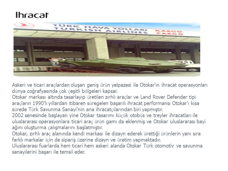 Askeri ve ticari araçlardan oluşan geniş ürün yelpazesi ile Otokar ın ihracat operasyonları dünya coğrafyasında çok çeşitli bölgeleri kapsar.