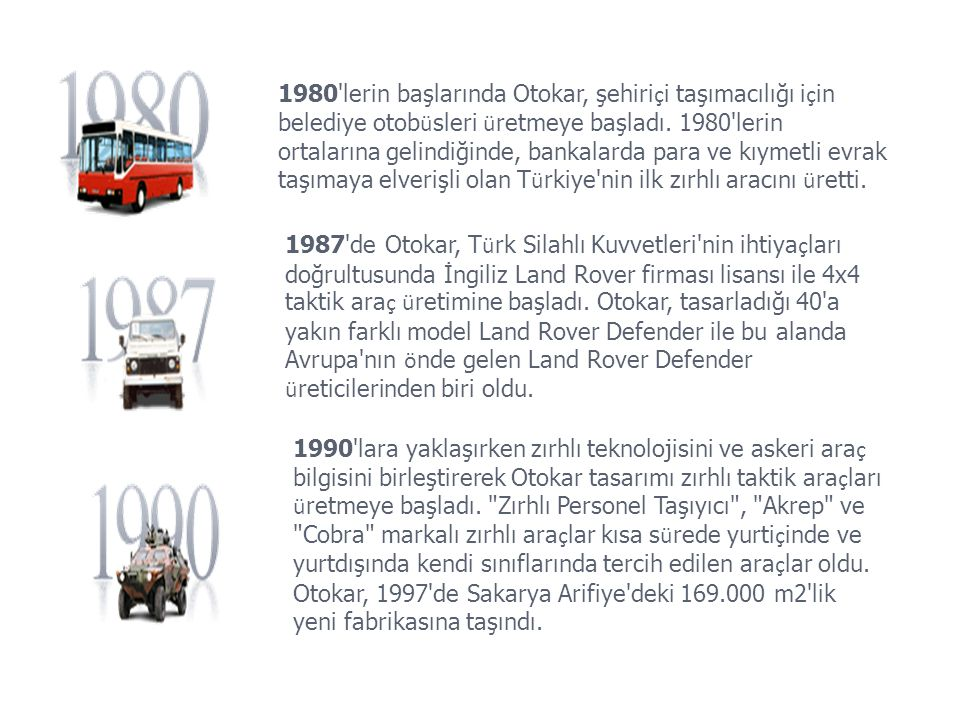 1980 lerin başlarında Otokar, şehiriçi taşımacılığı için belediye otobüsleri üretmeye başladı. 1980 lerin ortalarına gelindiğinde, bankalarda para ve kıymetli evrak taşımaya elverişli olan Türkiye nin ilk zırhlı aracını üretti.