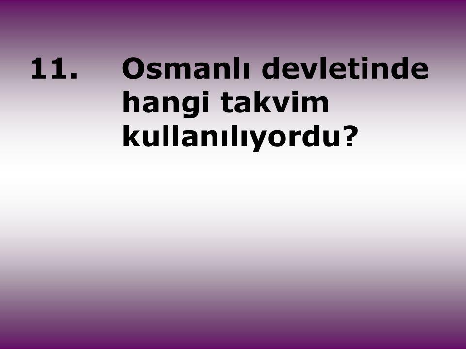 11. Osmanlı devletinde hangi takvim kullanılıyordu