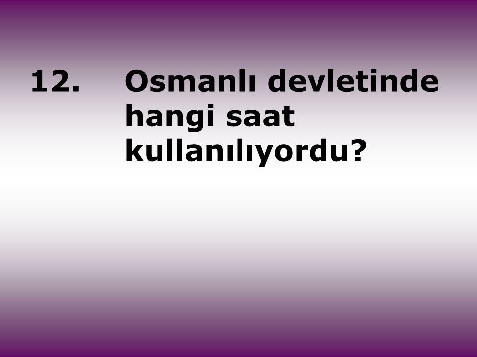 12. Osmanlı devletinde hangi saat kullanılıyordu