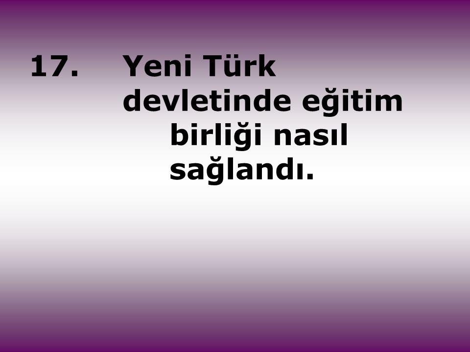 17. Yeni Türk devletinde eğitim birliği nasıl sağlandı.