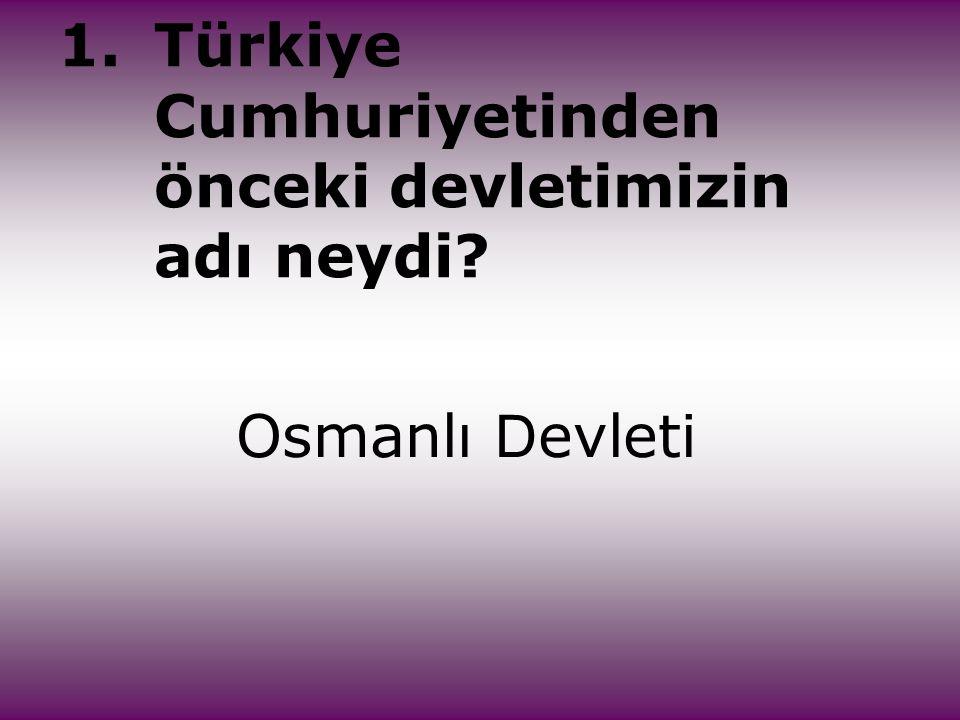 1. Türkiye Cumhuriyetinden önceki devletimizin adı neydi