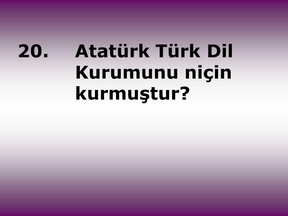 20. Atatürk Türk Dil Kurumunu niçin kurmuştur