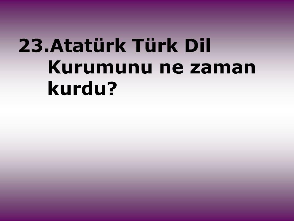 23.Atatürk Türk Dil Kurumunu ne zaman kurdu