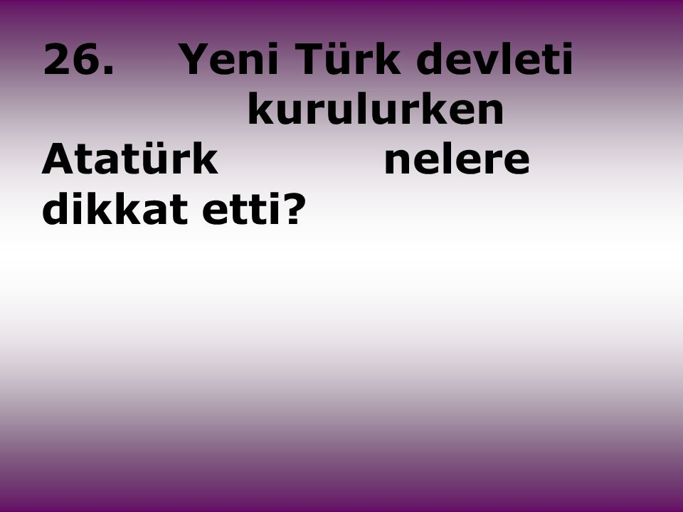 26. Yeni Türk devleti kurulurken Atatürk nelere dikkat etti