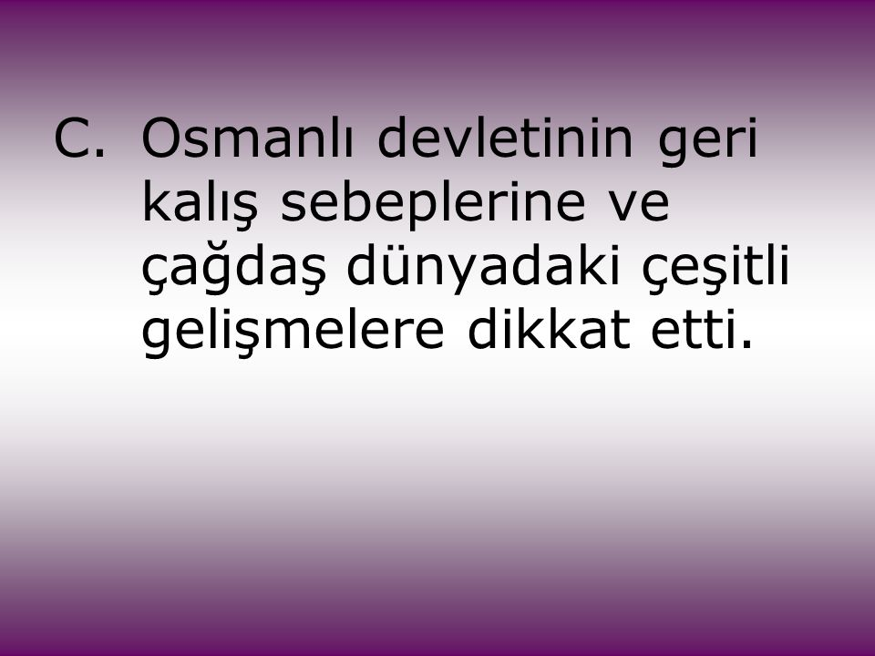 C. Osmanlı devletinin geri. kalış sebeplerine ve