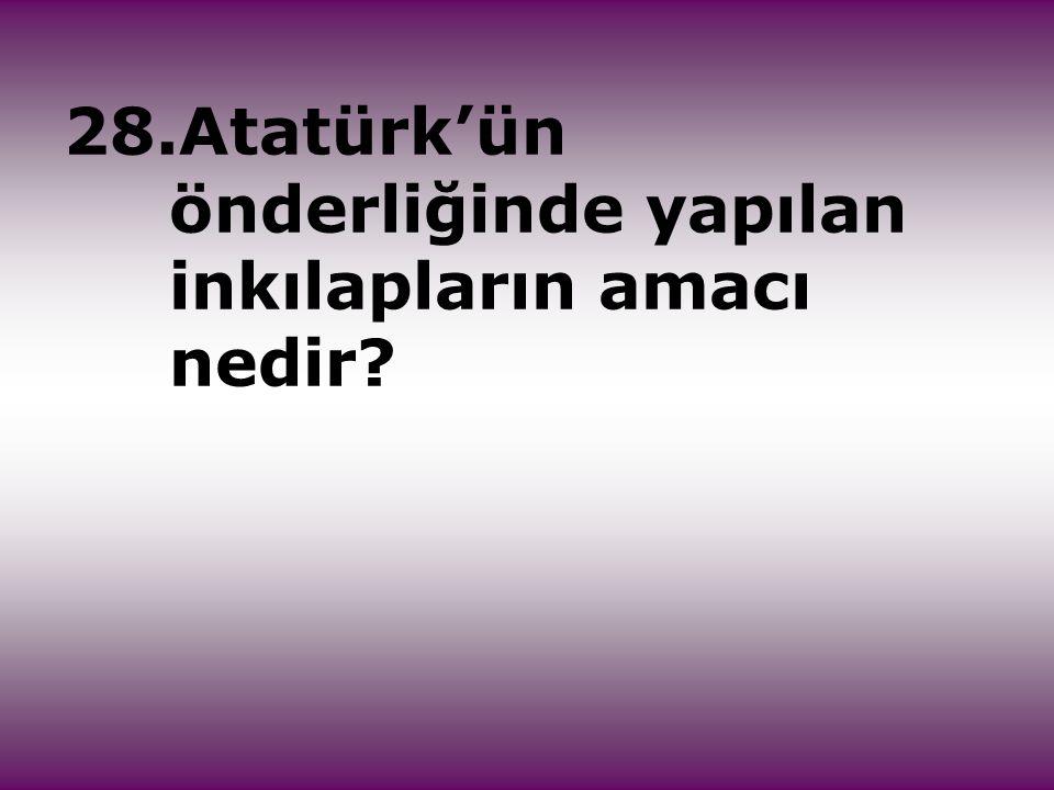 28.Atatürk'ün önderliğinde yapılan inkılapların amacı nedir