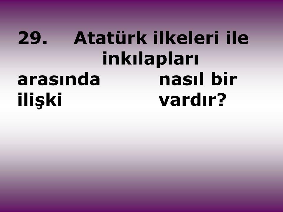 29. Atatürk ilkeleri ile inkılapları arasında nasıl bir ilişki vardır