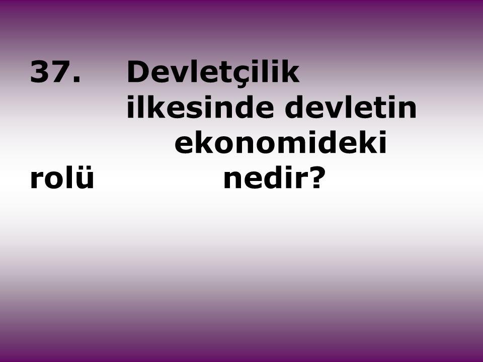 37. Devletçilik ilkesinde devletin ekonomideki rolü nedir