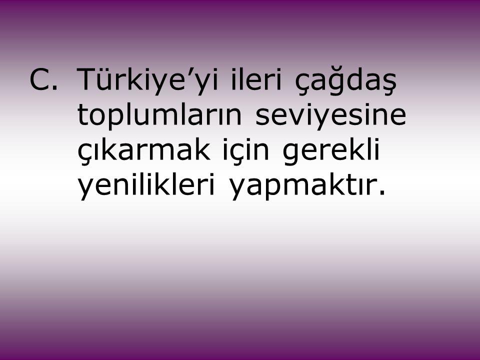 C. Türkiye'yi ileri çağdaş. toplumların seviyesine