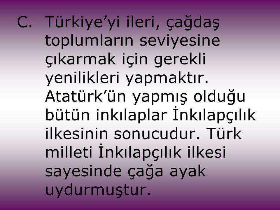 C. Türkiye'yi ileri, çağdaş. toplumların seviyesine