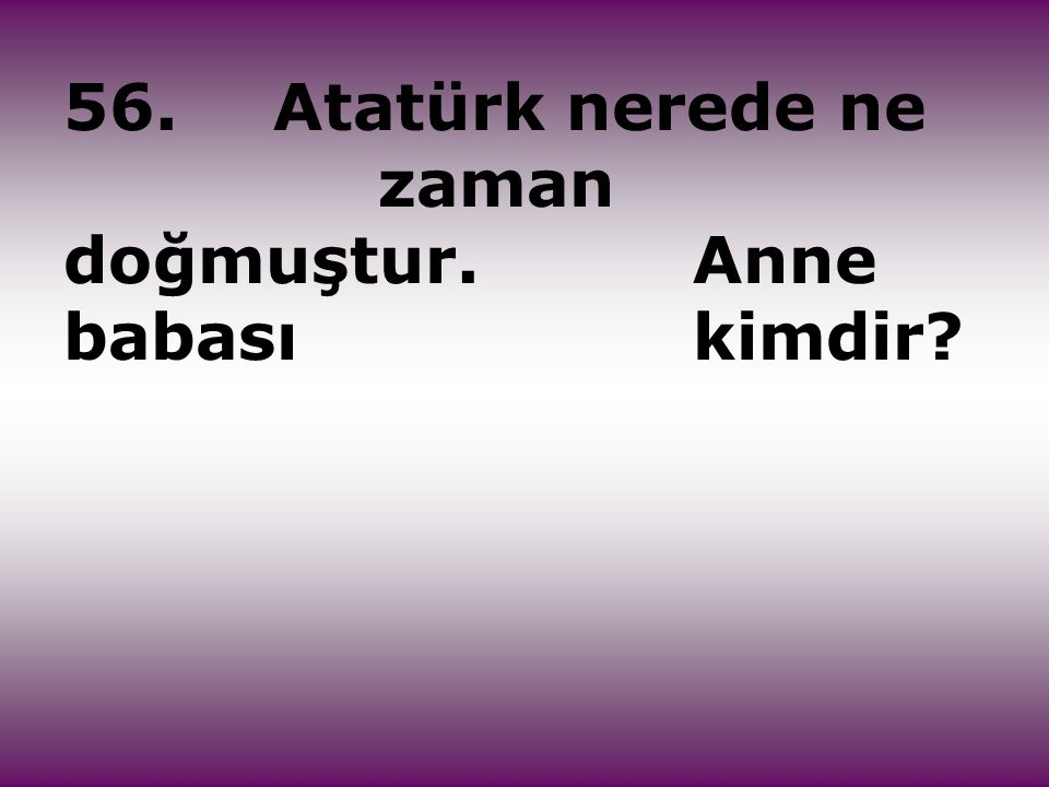 56. Atatürk nerede ne zaman doğmuştur. Anne babası kimdir
