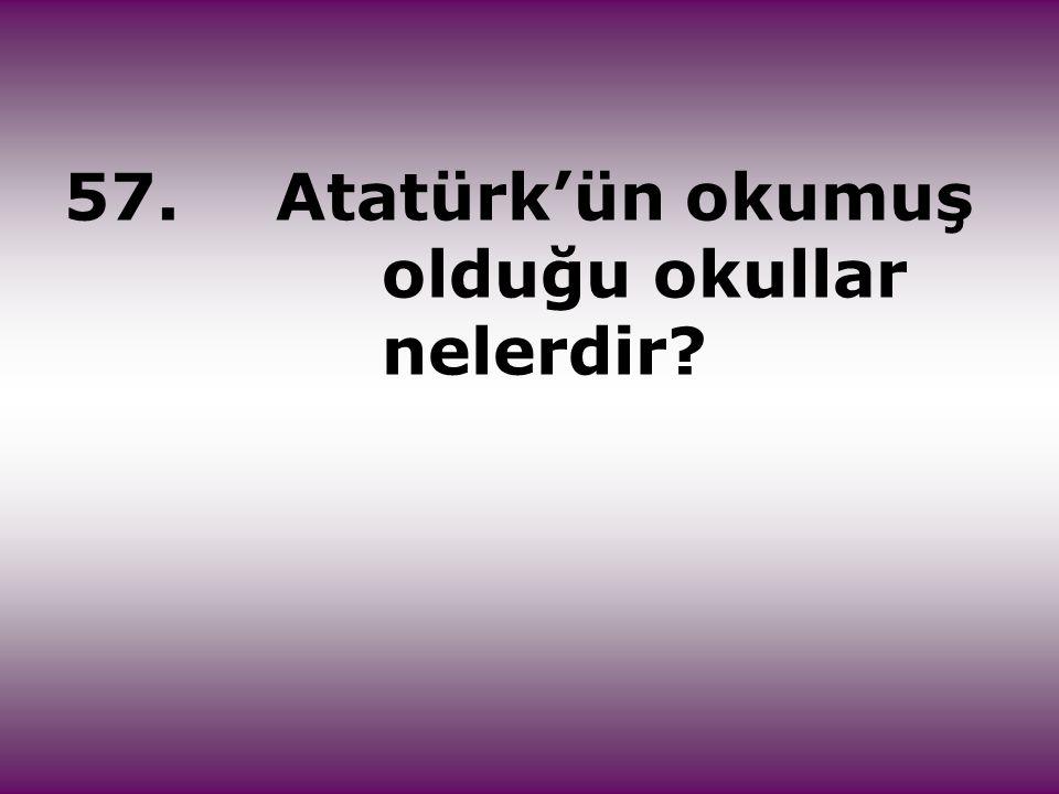 57. Atatürk'ün okumuş olduğu okullar nelerdir