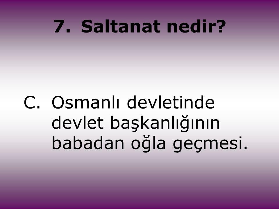 7. Saltanat nedir C. Osmanlı devletinde devlet başkanlığının babadan oğla geçmesi.