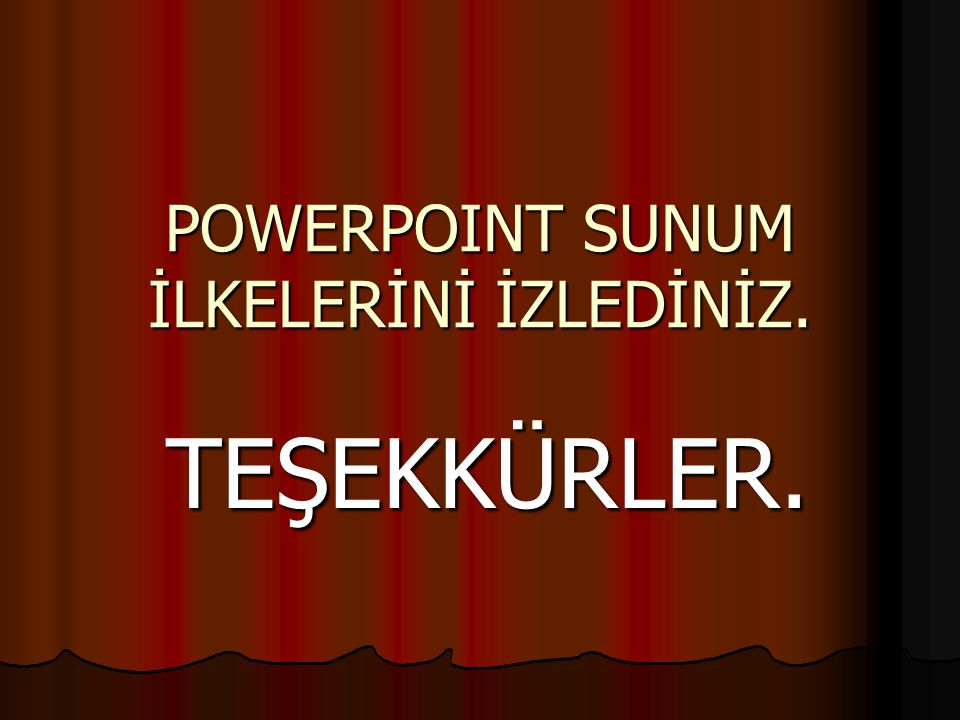 POWERPOINT SUNUM İLKELERİNİ İZLEDİNİZ.