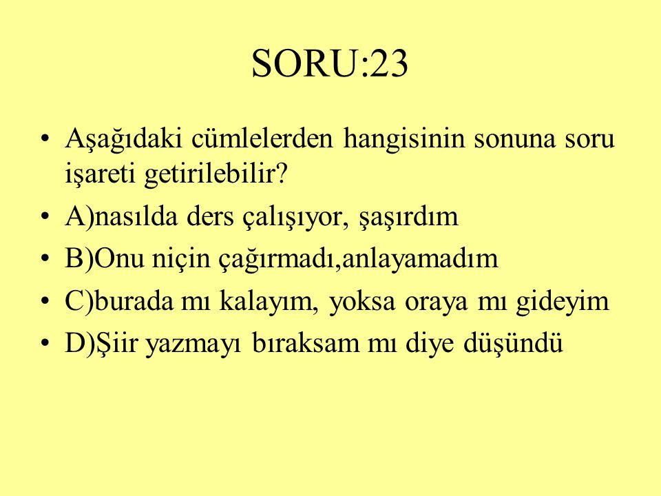 SORU:23 Aşağıdaki cümlelerden hangisinin sonuna soru işareti getirilebilir A)nasılda ders çalışıyor, şaşırdım.