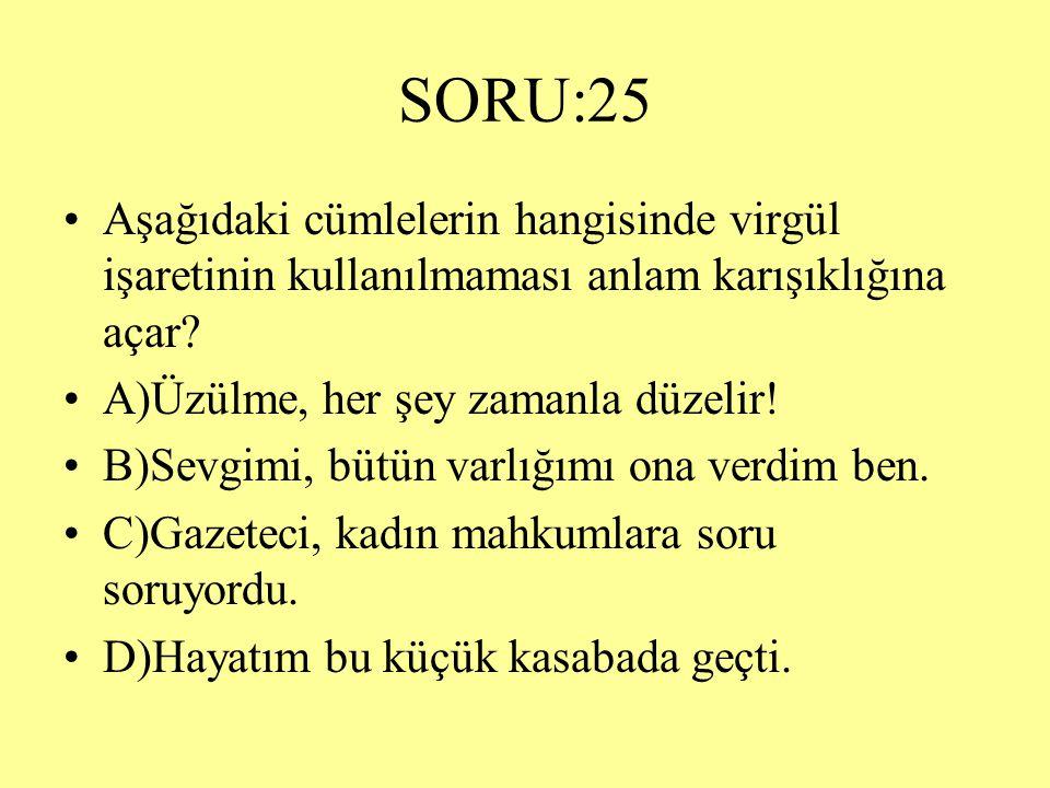 SORU:25 Aşağıdaki cümlelerin hangisinde virgül işaretinin kullanılmaması anlam karışıklığına açar A)Üzülme, her şey zamanla düzelir!