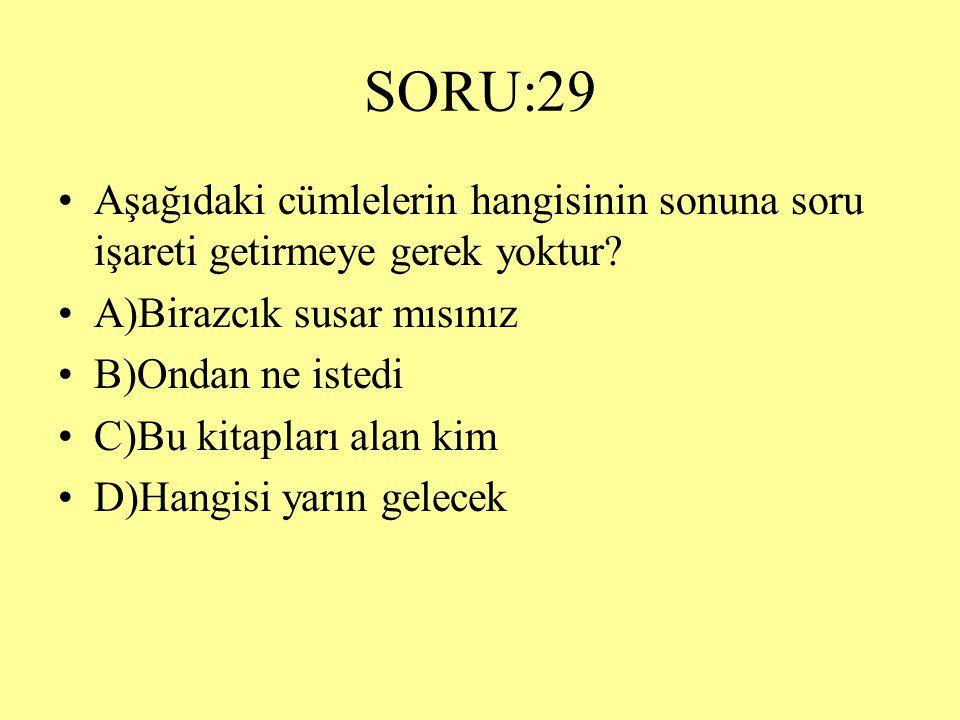 SORU:29 Aşağıdaki cümlelerin hangisinin sonuna soru işareti getirmeye gerek yoktur A)Birazcık susar mısınız.