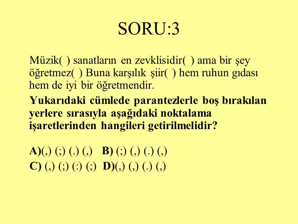 SORU:3 Müzik( ) sanatların en zevklisidir( ) ama bir şey öğretmez( ) Buna karşılık şiir( ) hem ruhun gıdası hem de iyi bir öğretmendir.