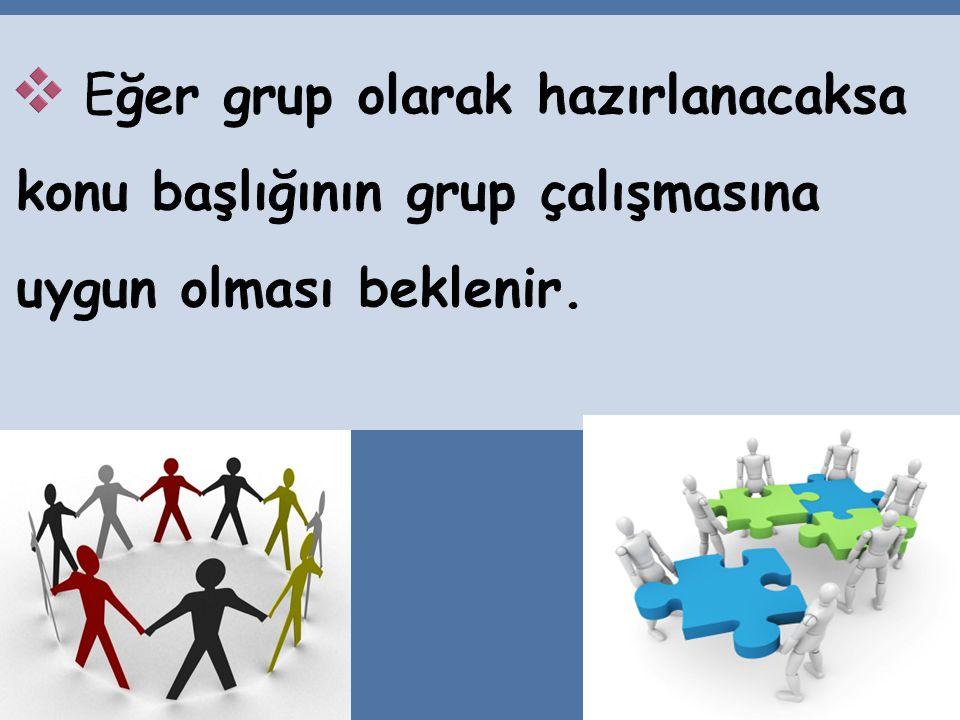 Eğer grup olarak hazırlanacaksa konu başlığının grup çalışmasına uygun olması beklenir.