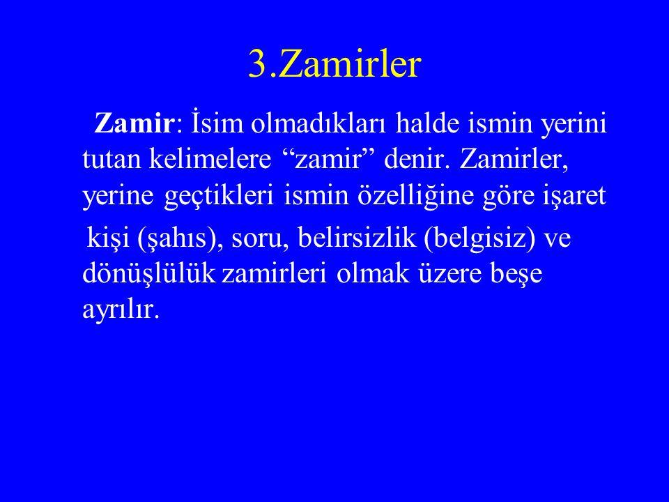3.Zamirler Zamir: İsim olmadıkları halde ismin yerini tutan kelimelere zamir denir. Zamirler, yerine geçtikleri ismin özelliğine göre işaret.