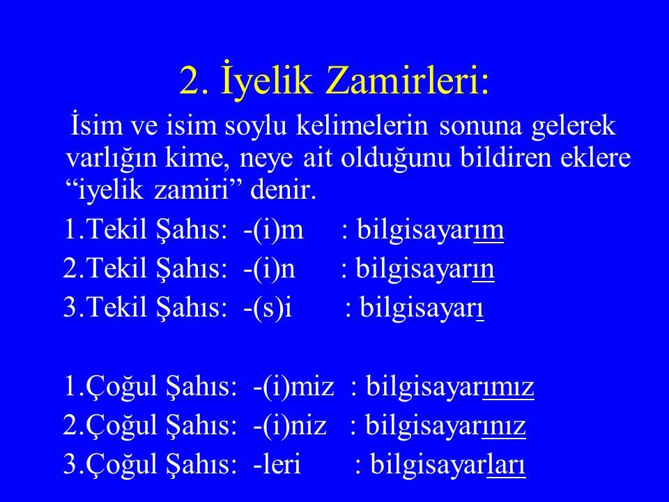 2. İyelik Zamirleri: İsim ve isim soylu kelimelerin sonuna gelerek varlığın kime, neye ait olduğunu bildiren eklere iyelik zamiri denir.