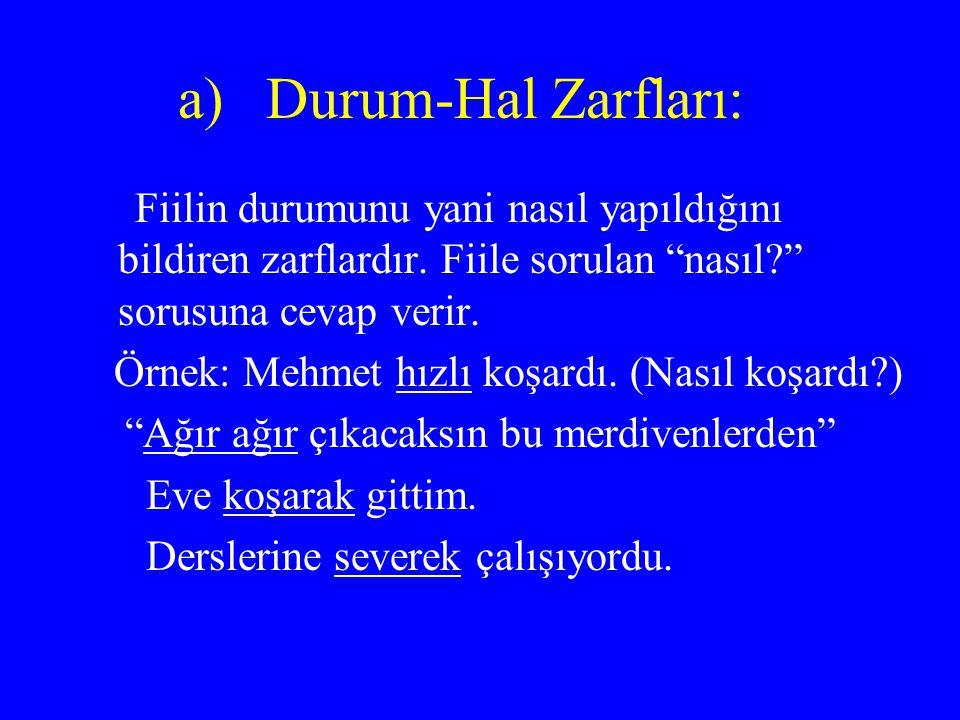 Durum-Hal Zarfları: Fiilin durumunu yani nasıl yapıldığını bildiren zarflardır. Fiile sorulan nasıl sorusuna cevap verir.