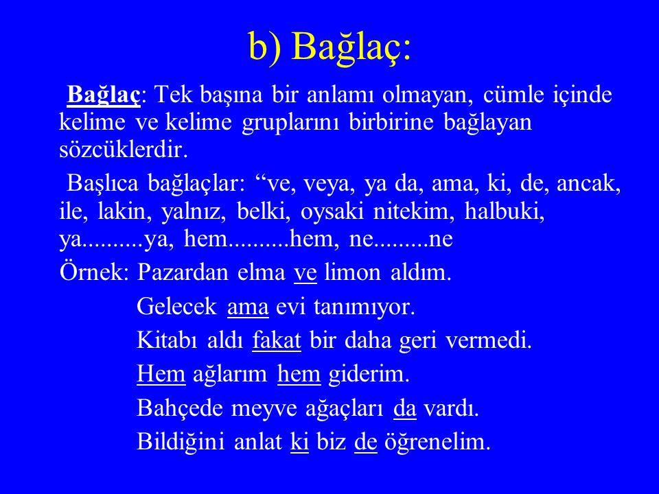b) Bağlaç: Bağlaç: Tek başına bir anlamı olmayan, cümle içinde kelime ve kelime gruplarını birbirine bağlayan sözcüklerdir.
