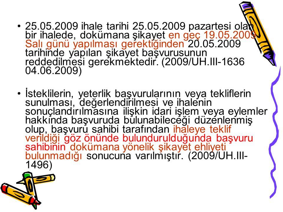 25.05.2009 ihale tarihi 25.05.2009 pazartesi olan bir ihalede, dokümana şikayet en geç 19.05.2009 Salı günü yapılması gerektiğinden 20.05.2009 tarihinde yapılan şikayet başvurusunun reddedilmesi gerekmektedir. (2009/UH.III-1636 04.06.2009)