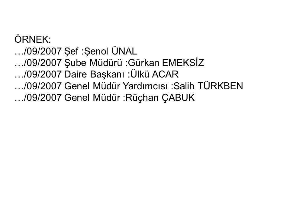 ÖRNEK: …/09/2007 Şef :Şenol ÜNAL. …/09/2007 Şube Müdürü :Gürkan EMEKSİZ. …/09/2007 Daire Başkanı :Ülkü ACAR.