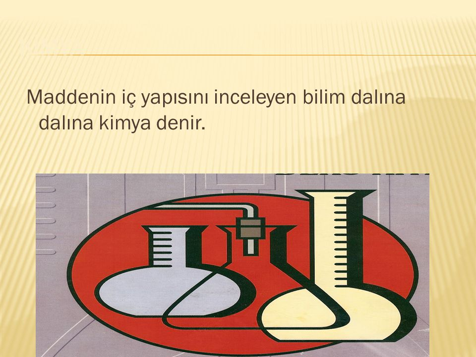 KİMYA Maddenin iç yapısını inceleyen bilim dalına dalına kimya denir.