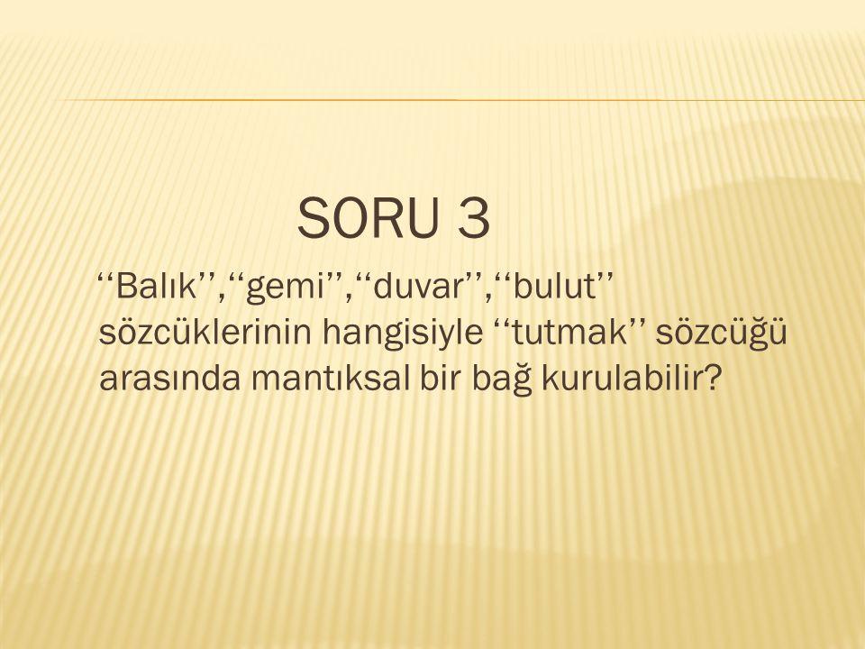 SORU 3 ''Balık'',''gemi'',''duvar'',''bulut'' sözcüklerinin hangisiyle ''tutmak'' sözcüğü arasında mantıksal bir bağ kurulabilir
