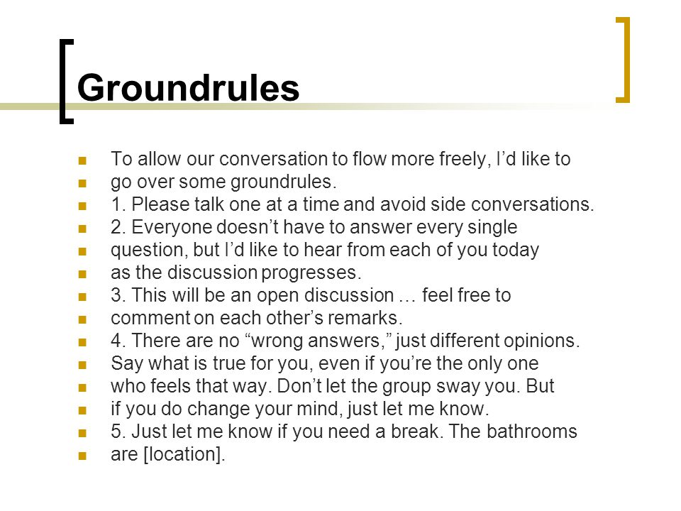 Groundrules To allow our conversation to flow more freely, I'd like to