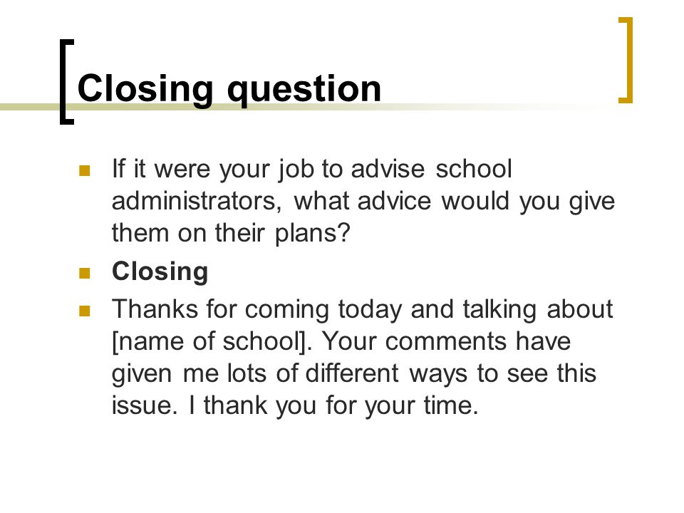 Closing question If it were your job to advise school administrators, what advice would you give them on their plans