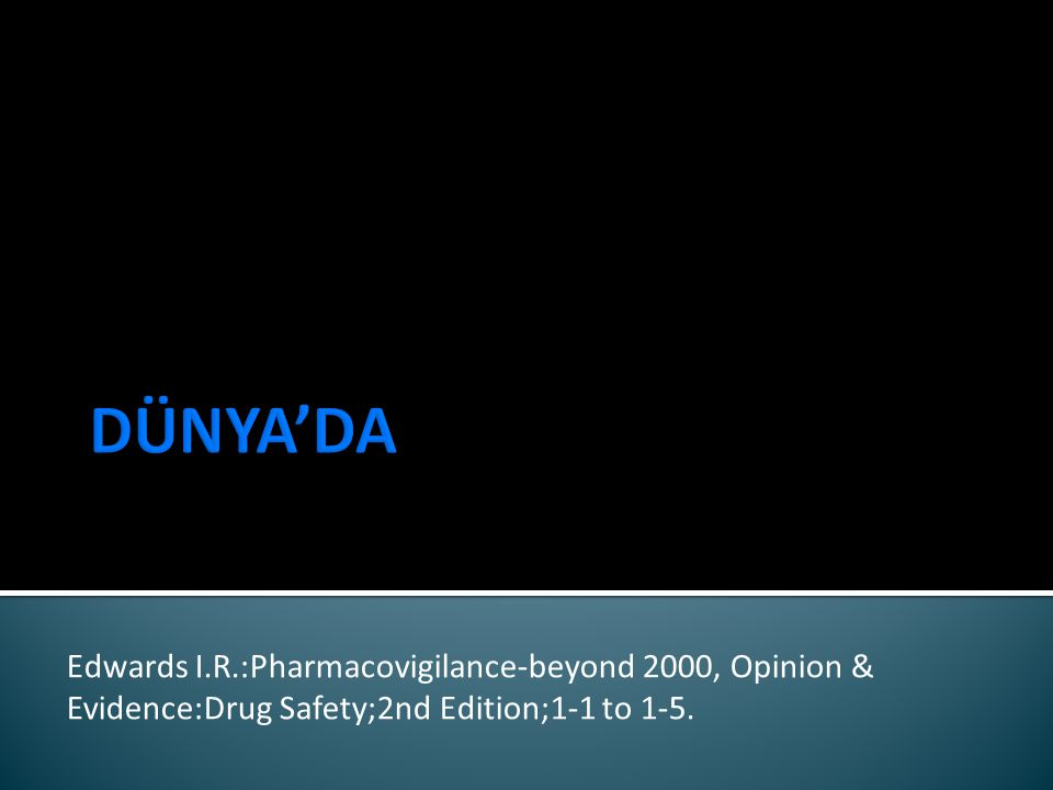 DÜNYA'DA Edwards I.R.:Pharmacovigilance-beyond 2000, Opinion & Evidence:Drug Safety;2nd Edition;1-1 to 1-5.