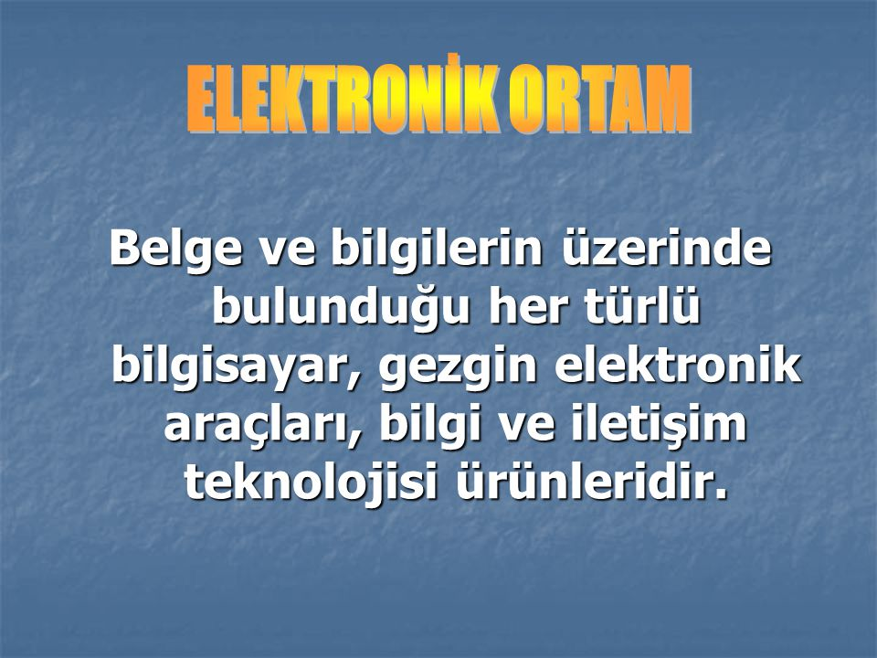 ELEKTRONİK ORTAM Belge ve bilgilerin üzerinde bulunduğu her türlü bilgisayar, gezgin elektronik araçları, bilgi ve iletişim teknolojisi ürünleridir.