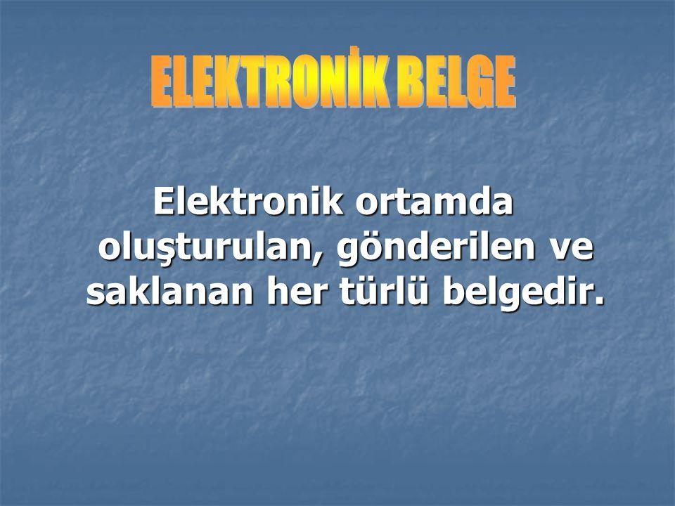 ELEKTRONİK BELGE Elektronik ortamda oluşturulan, gönderilen ve saklanan her türlü belgedir.