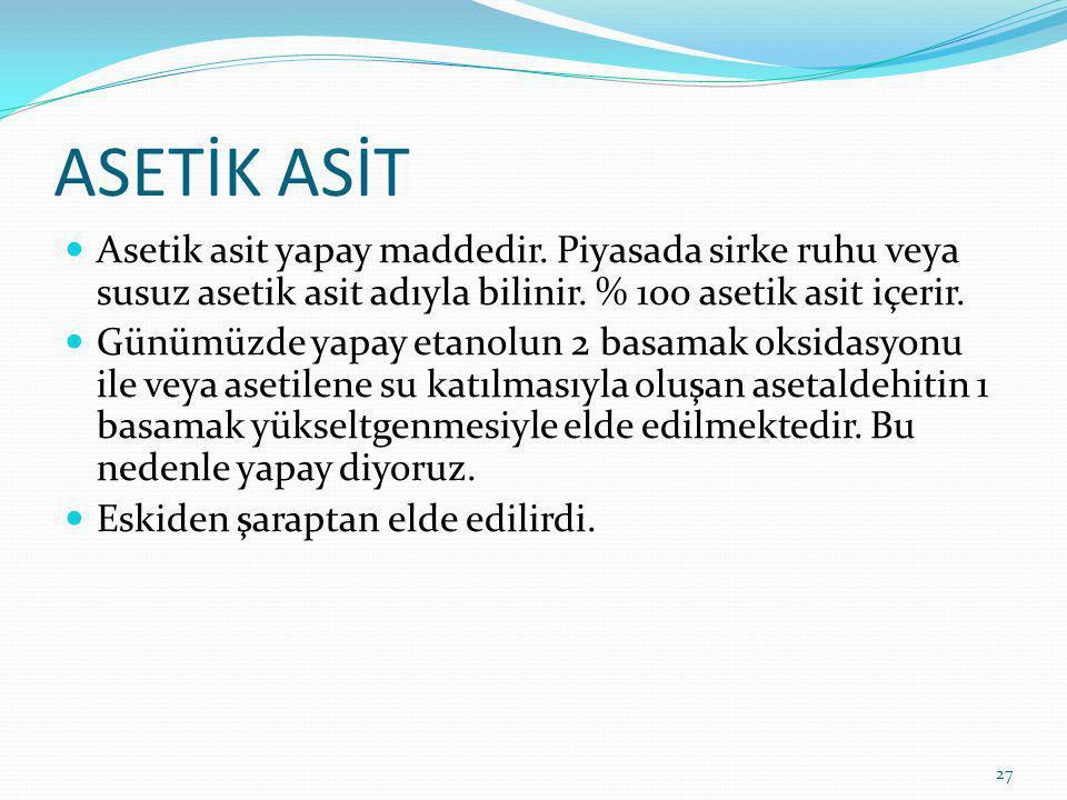 ASETİK ASİT Asetik asit yapay maddedir. Piyasada sirke ruhu veya susuz asetik asit adıyla bilinir. % 100 asetik asit içerir.