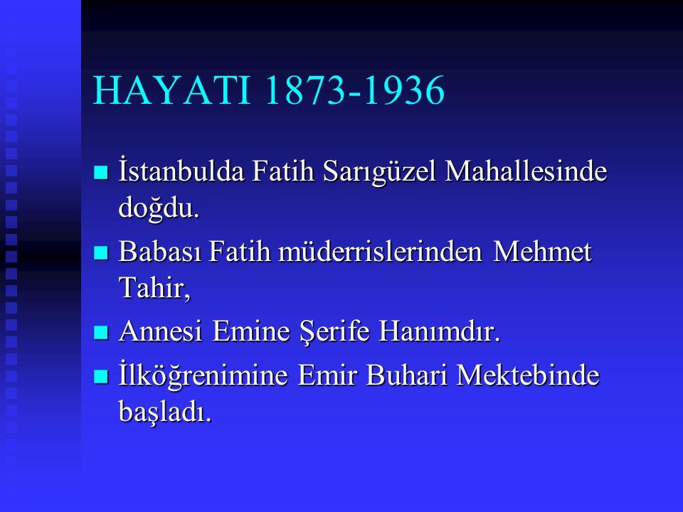 HAYATI 1873-1936 İstanbulda Fatih Sarıgüzel Mahallesinde doğdu.