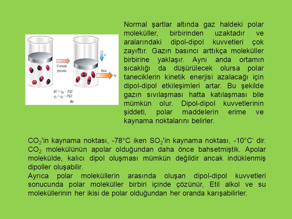 Normal şartlar altında gaz haldeki polar moleküller, birbirinden uzaktadır ve aralarındaki dipol-dipol kuvvetleri çok zayıftır. Gazın basıncı arttıkça moleküller birbirine yaklaşır. Aynı anda ortamın sıcaklığı da düşürülecek olursa polar taneciklerin kinetik enerjisi azalacağı için dipol-dipol etkileşimleri artar. Bu şekilde gazın sıvılaşması hatta katılaşması bile mümkün olur. Dipol-dipol kuvvetlerinin şiddeti, polar maddelerin erime ve kaynama noktalarını belirler.