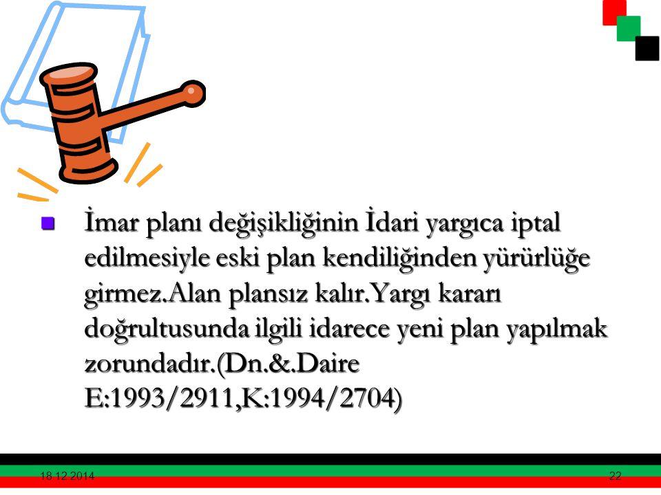 İmar planı değişikliğinin İdari yargıca iptal edilmesiyle eski plan kendiliğinden yürürlüğe girmez.Alan plansız kalır.Yargı kararı doğrultusunda ilgili idarece yeni plan yapılmak zorundadır.(Dn.&.Daire E:1993/2911,K:1994/2704)
