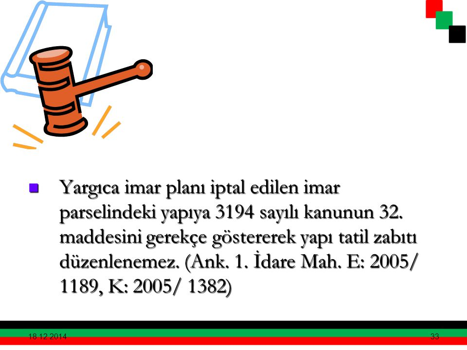 Yargıca imar planı iptal edilen imar parselindeki yapıya 3194 sayılı kanunun 32. maddesini gerekçe göstererek yapı tatil zabıtı düzenlenemez. (Ank. 1. İdare Mah. E: 2005/ 1189, K: 2005/ 1382)