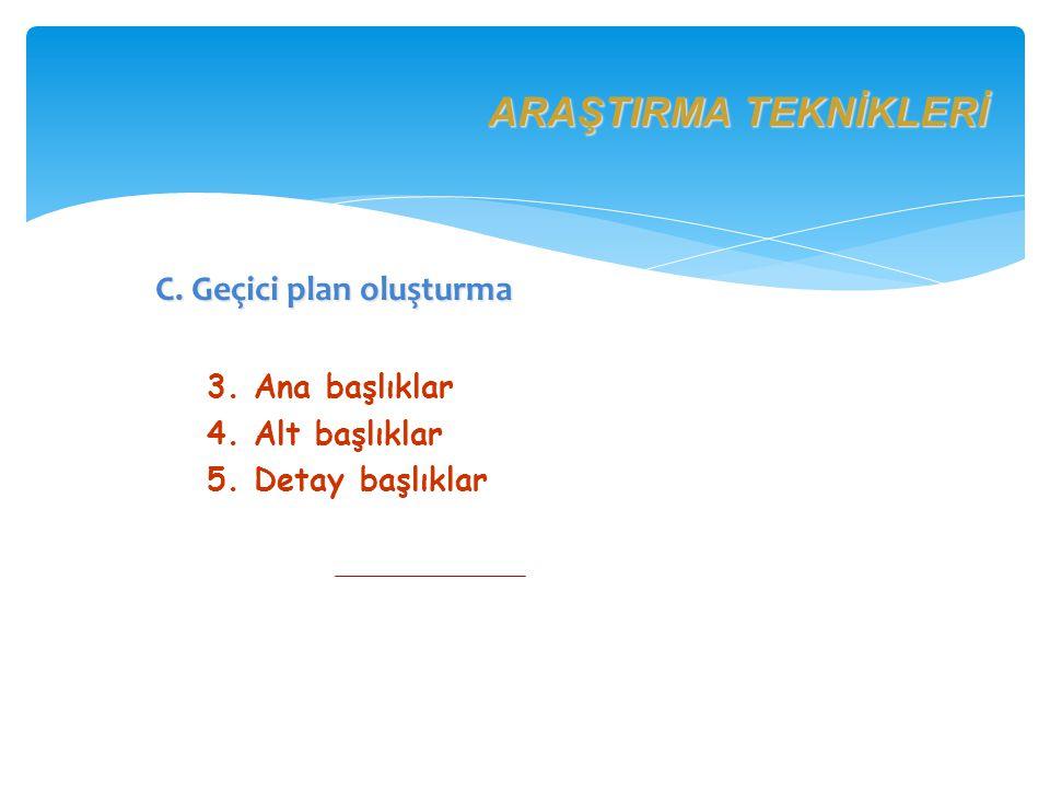 ARAŞTIRMA TEKNİKLERİ C. Geçici plan oluşturma 3. Ana başlıklar